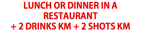LUNCH OR DINNER IN A RESTAURANT + 2 DRINKS KM + 2 SHOTS KM
